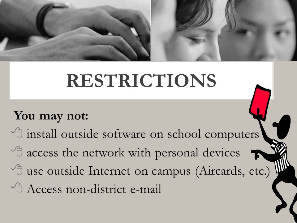 You may not:  install outside software on school computers  access the network with personal devices  use outside Internet on campus (Aircards, etc.)  Access non-district e-mail RESTRICTIONS
