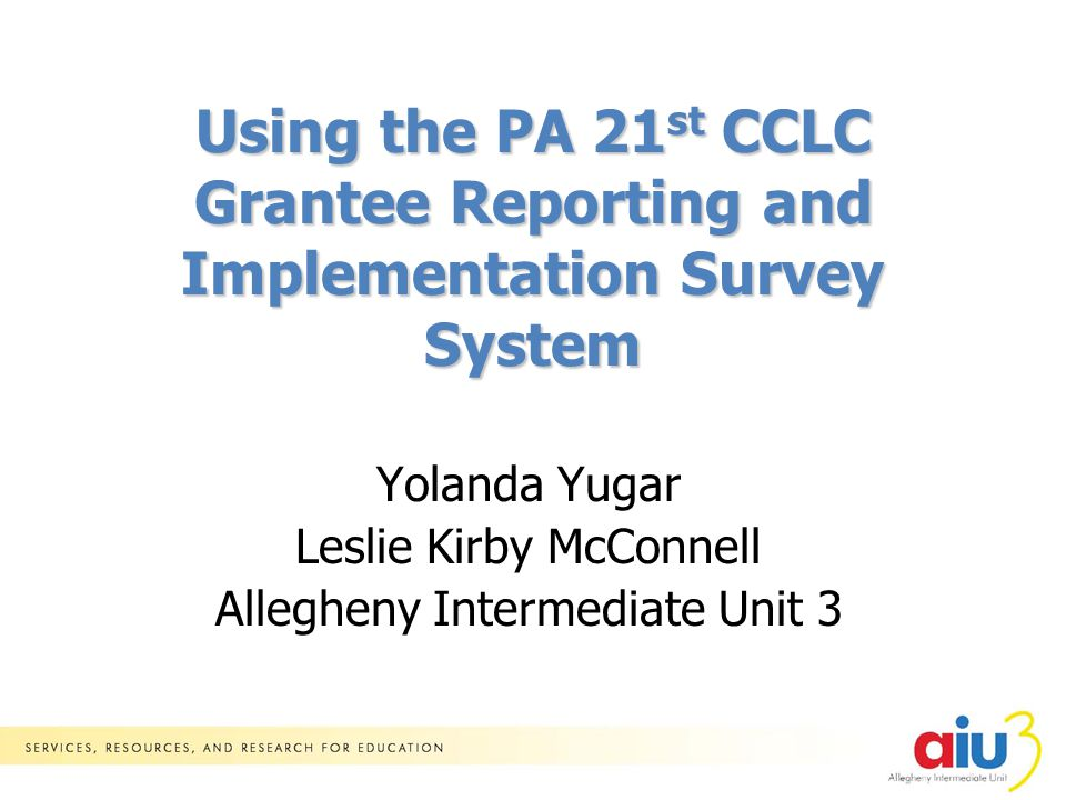 Yolanda Yugar Leslie Kirby McConnell Allegheny Intermediate Unit 3 Using the PA 21 st CCLC Grantee Reporting and Implementation Survey System