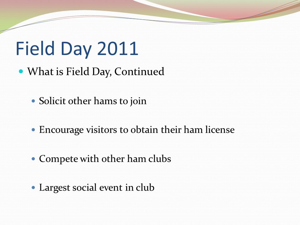 Field Day 2011 What is Field Day, Continued Solicit other hams to join Encourage visitors to obtain their ham license Compete with other ham clubs Largest social event in club
