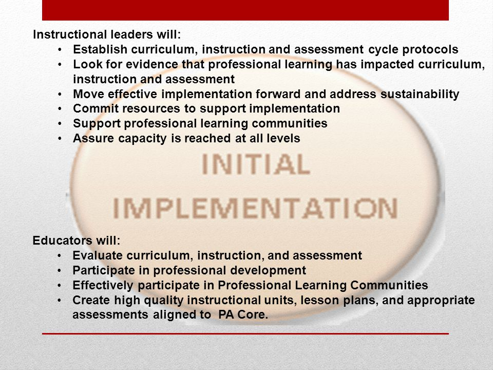 Instructional leaders will: Establish curriculum, instruction and assessment cycle protocols Look for evidence that professional learning has impacted curriculum, instruction and assessment Move effective implementation forward and address sustainability Commit resources to support implementation Support professional learning communities Assure capacity is reached at all levels Educators will: Evaluate curriculum, instruction, and assessment Participate in professional development Effectively participate in Professional Learning Communities Create high quality instructional units, lesson plans, and appropriate assessments aligned to PA Core.
