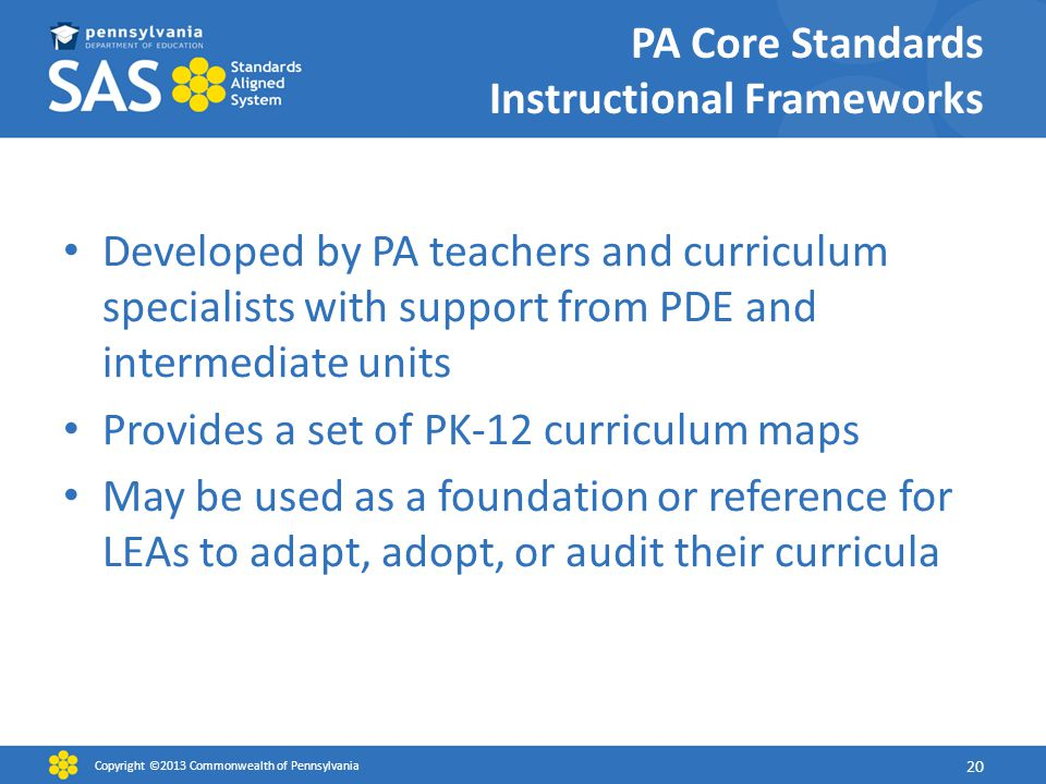 PA Core Standards Instructional Frameworks Developed by PA teachers and curriculum specialists with support from PDE and intermediate units Provides a set of PK-12 curriculum maps May be used as a foundation or reference for LEAs to adapt, adopt, or audit their curricula Copyright ©2013 Commonwealth of Pennsylvania 20