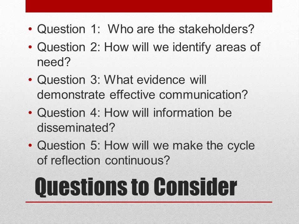 Questions to Consider Question 1: Who are the stakeholders? Question 2: How will we identify areas of need? Question 3: What evidence will demonstrate