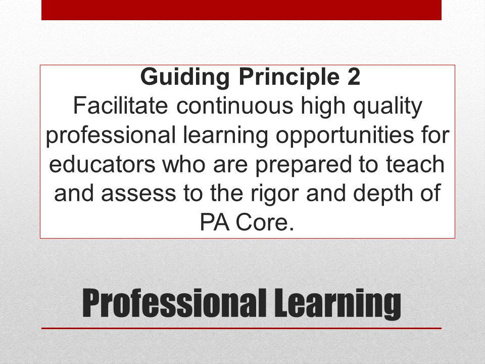 Guiding Principle 2 Facilitate continuous high quality professional learning opportunities for educators who are prepared to teach and assess to the rigor and depth of PA Core.