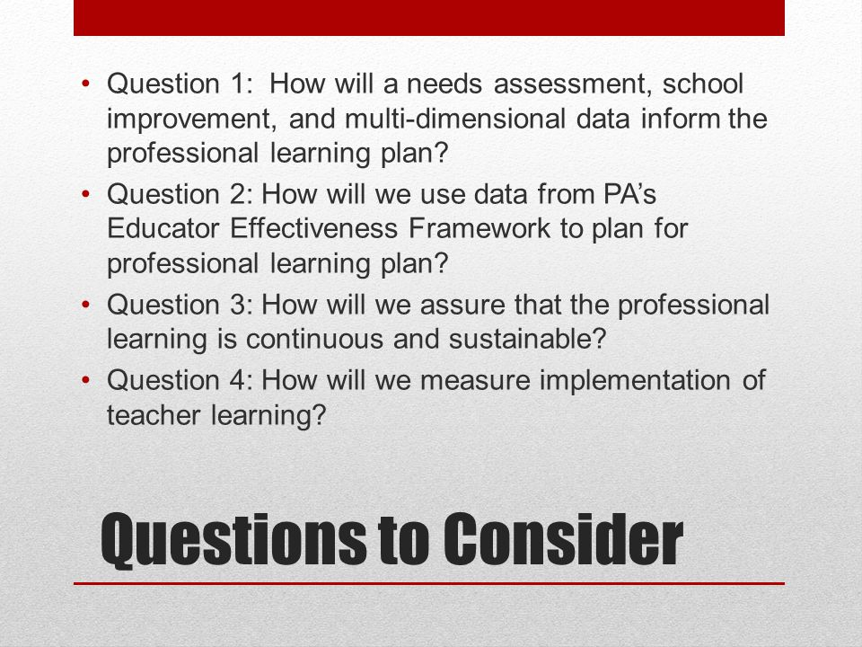 Questions to Consider Question 1: How will a needs assessment, school improvement, and multi-dimensional data inform the professional learning plan? Q