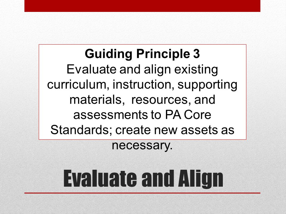 Evaluate and Align Guiding Principle 3 Evaluate and align existing curriculum, instruction, supporting materials, resources, and assessments to PA Cor
