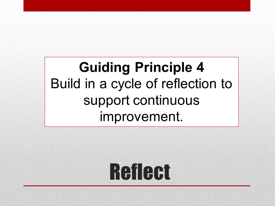 Reflect Guiding Principle 4 Build in a cycle of reflection to support continuous improvement.