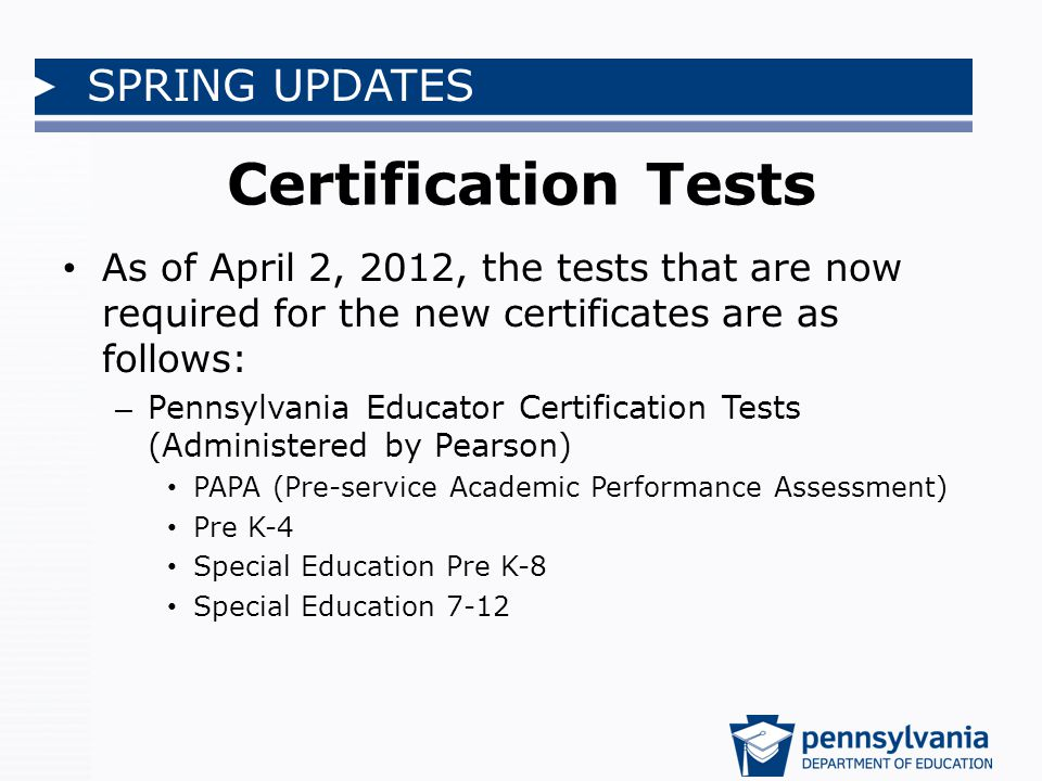 SPRING UPDATES Certification Tests As of April 2, 2012, the tests that are now required for the new certificates are as follows: – Pennsylvania Educator Certification Tests (Administered by Pearson) PAPA (Pre-service Academic Performance Assessment) Pre K-4 Special Education Pre K-8 Special Education 7-12