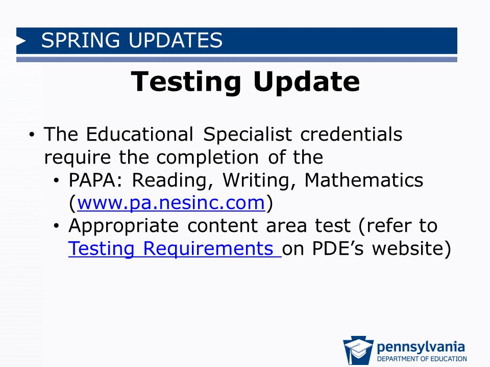 SPRING UPDATES Testing Update The Educational Specialist credentials require the completion of the PAPA: Reading, Writing, Mathematics (www.pa.nesinc.com)www.pa.nesinc.com Appropriate content area test (refer to Testing Requirements on PDE's website) Testing Requirements
