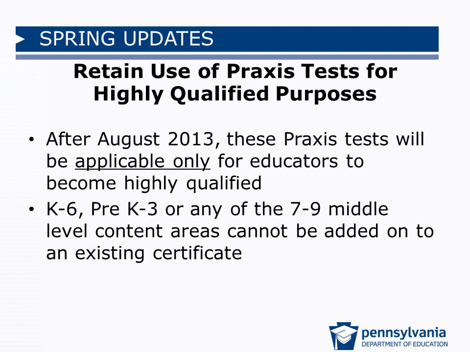 SPRING UPDATES Retain Use of Praxis Tests for Highly Qualified Purposes After August 2013, these Praxis tests will be applicable only for educators to become highly qualified K-6, Pre K-3 or any of the 7-9 middle level content areas cannot be added on to an existing certificate