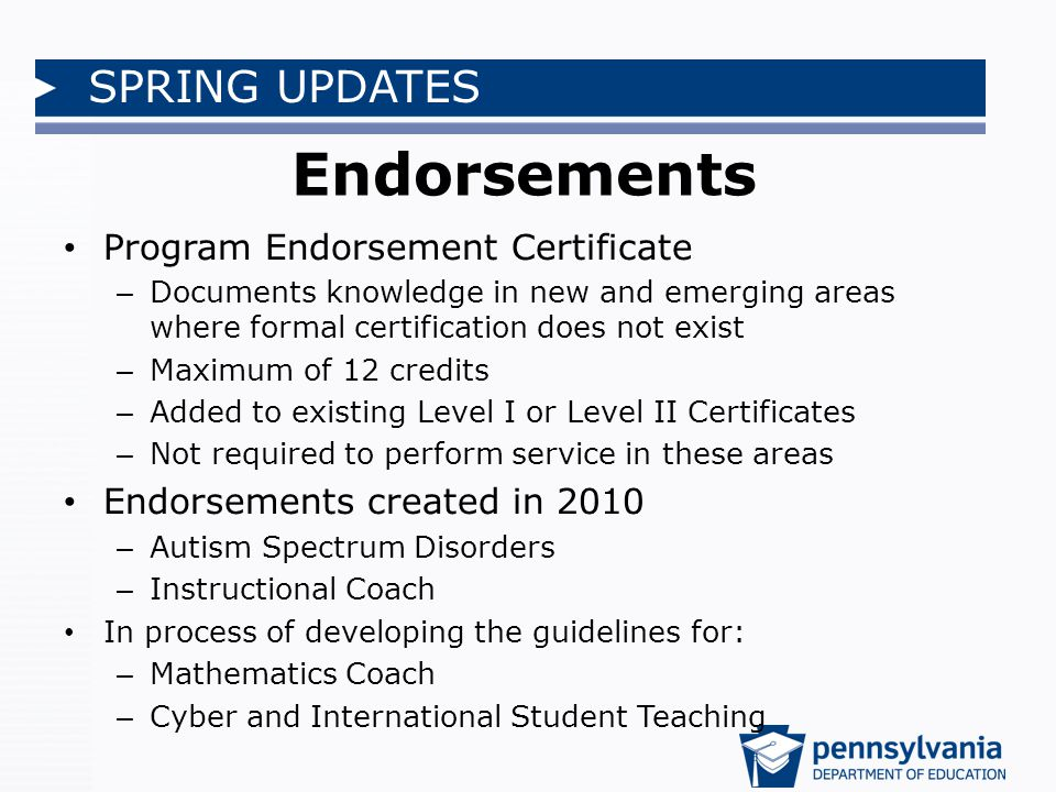 SPRING UPDATES Endorsements Program Endorsement Certificate – Documents knowledge in new and emerging areas where formal certification does not exist – Maximum of 12 credits – Added to existing Level I or Level II Certificates – Not required to perform service in these areas Endorsements created in 2010 – Autism Spectrum Disorders – Instructional Coach In process of developing the guidelines for: – Mathematics Coach – Cyber and International Student Teaching