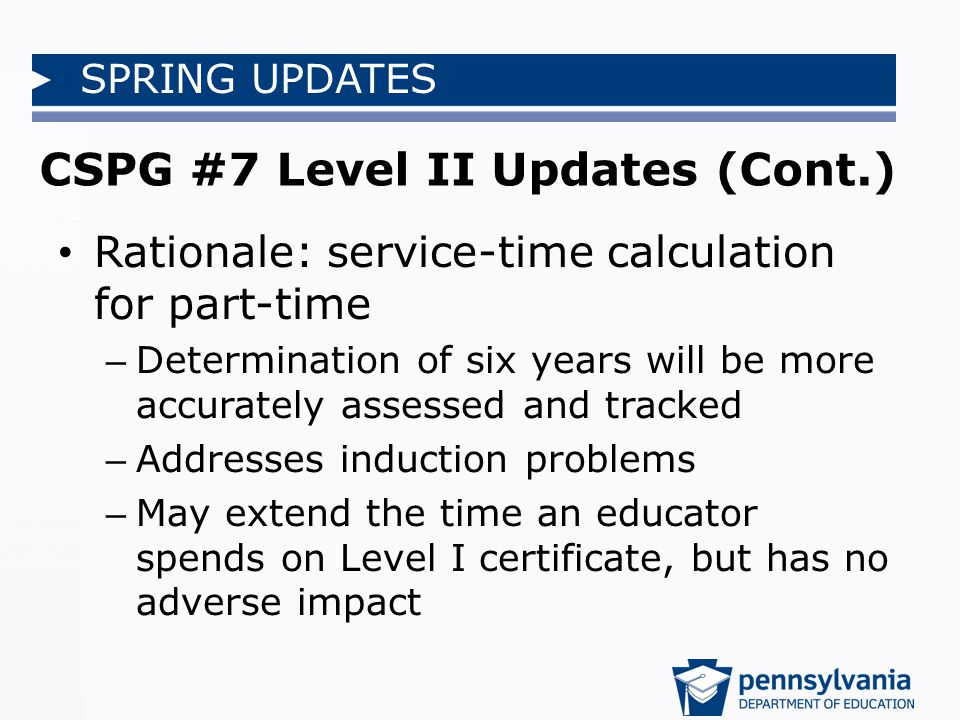 SPRING UPDATES CSPG #7 Level II Updates (Cont.) Rationale: service-time calculation for part-time – Determination of six years will be more accurately assessed and tracked – Addresses induction problems – May extend the time an educator spends on Level I certificate, but has no adverse impact