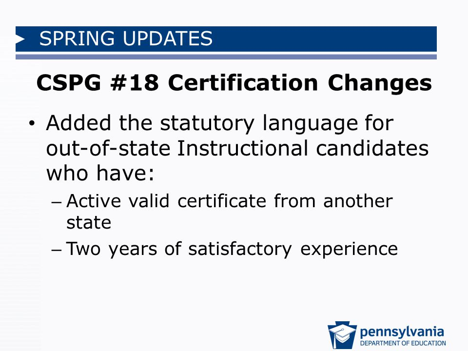 SPRING UPDATES CSPG #18 Certification Changes Added the statutory language for out-of-state Instructional candidates who have: – Active valid certificate from another state – Two years of satisfactory experience