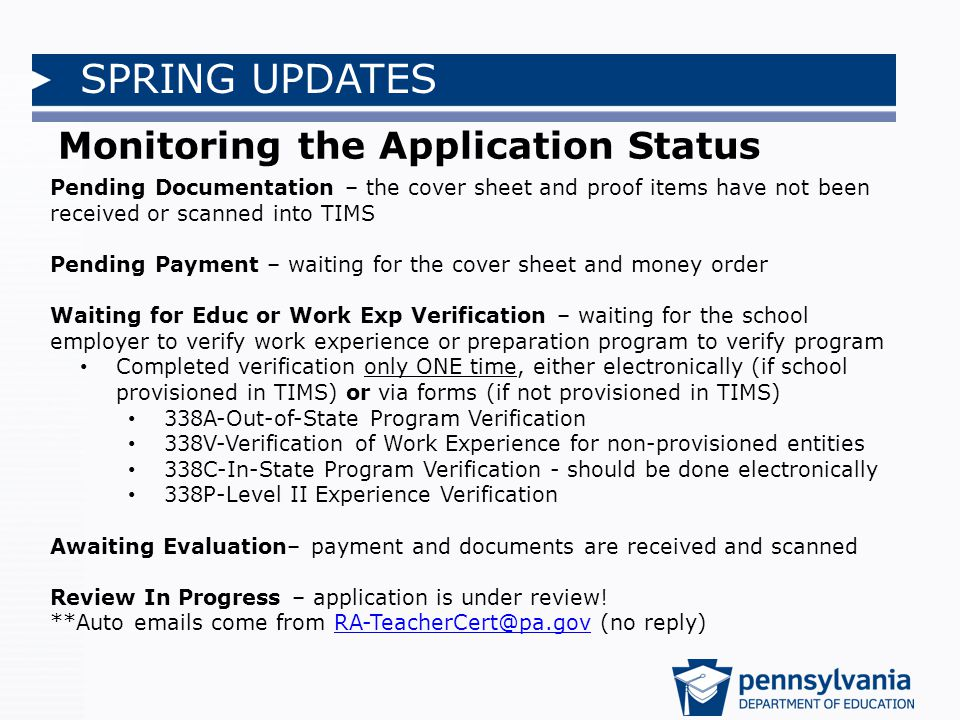 SPRING UPDATES Monitoring the Application Status Pending Documentation – the cover sheet and proof items have not been received or scanned into TIMS Pending Payment – waiting for the cover sheet and money order Waiting for Educ or Work Exp Verification – waiting for the school employer to verify work experience or preparation program to verify program Completed verification only ONE time, either electronically (if school provisioned in TIMS) or via forms (if not provisioned in TIMS) 338A-Out-of-State Program Verification 338V-Verification of Work Experience for non-provisioned entities 338C-In-State Program Verification - should be done electronically 338P-Level II Experience Verification Awaiting Evaluation– payment and documents are received and scanned Review In Progress – application is under review.