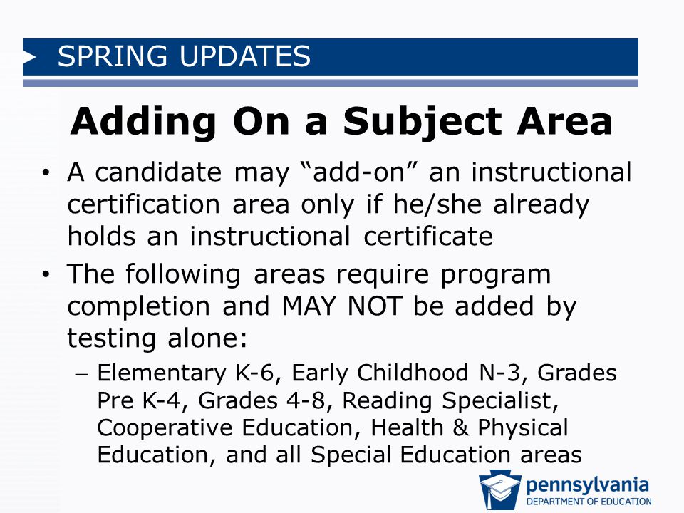 SPRING UPDATES Adding On a Subject Area A candidate may add-on an instructional certification area only if he/she already holds an instructional certificate The following areas require program completion and MAY NOT be added by testing alone: – Elementary K-6, Early Childhood N-3, Grades Pre K-4, Grades 4-8, Reading Specialist, Cooperative Education, Health & Physical Education, and all Special Education areas