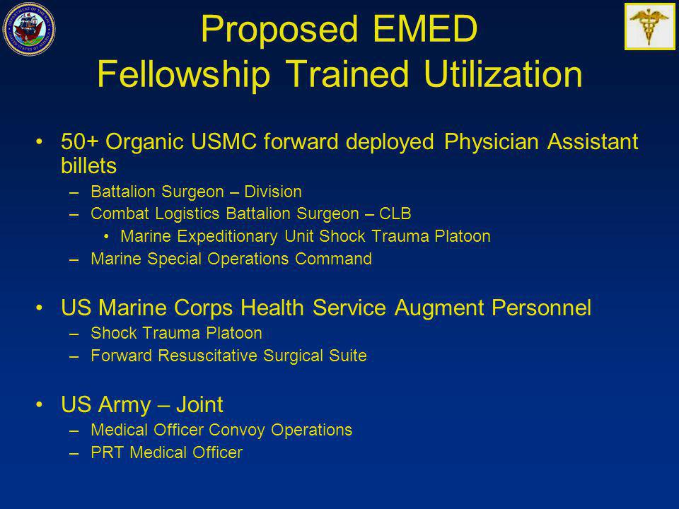 Proposed EMED Fellowship Trained Utilization 50+ Organic USMC forward deployed Physician Assistant billets –Battalion Surgeon – Division –Combat Logistics Battalion Surgeon – CLB Marine Expeditionary Unit Shock Trauma Platoon –Marine Special Operations Command US Marine Corps Health Service Augment Personnel –Shock Trauma Platoon –Forward Resuscitative Surgical Suite US Army – Joint –Medical Officer Convoy Operations –PRT Medical Officer