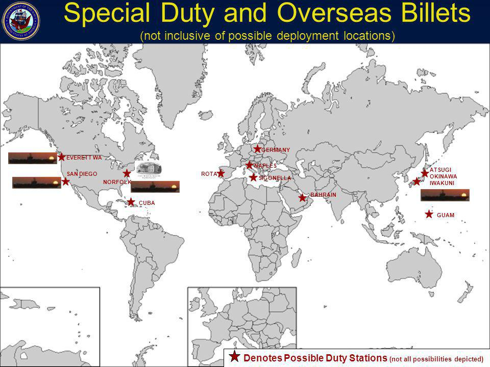 ATSUGI OKINAWA IWAKUNI GERMANY SIGONELLA NAPLES ROTA CUBA EVERETT WA SAN DIEGO NORFOLK BAHRAIN GUAM Special Duty and Overseas Billets (not inclusive of possible deployment locations) Denotes Possible Duty Stations (not all possibilities depicted)