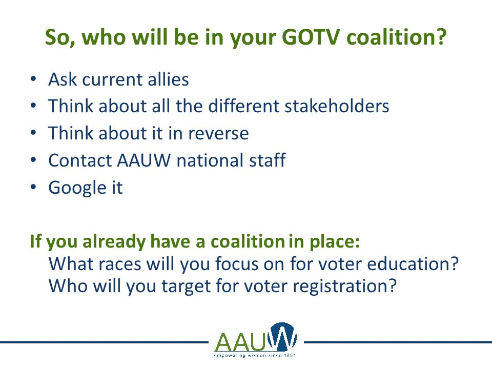 So, who will be in your GOTV coalition? Ask current allies Think about all the different stakeholders Think about it in reverse Contact AAUW national