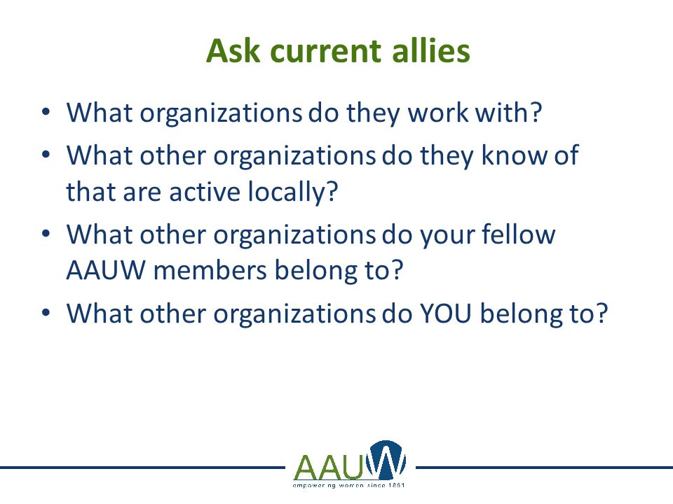 Ask current allies What organizations do they work with? What other organizations do they know of that are active locally? What other organizations do