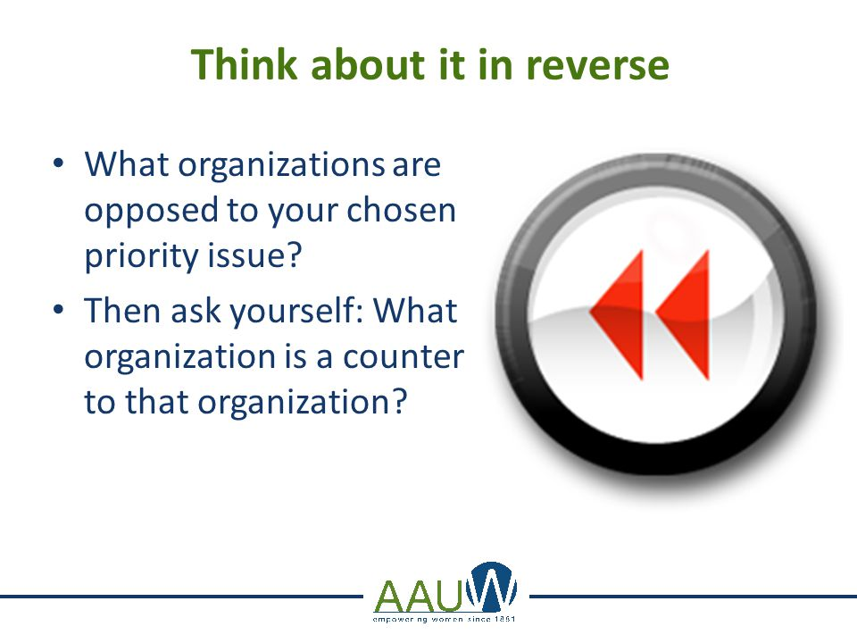 Think about it in reverse What organizations are opposed to your chosen priority issue? Then ask yourself: What organization is a counter to that orga