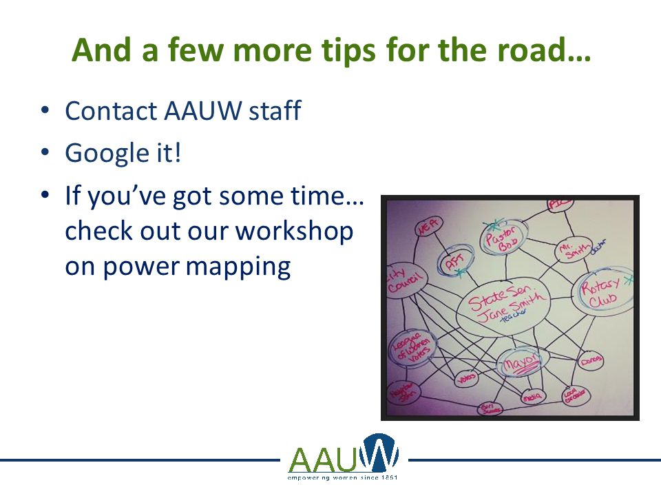 And a few more tips for the road… Contact AAUW staff Google it! If you've got some time… check out our workshop on power mapping