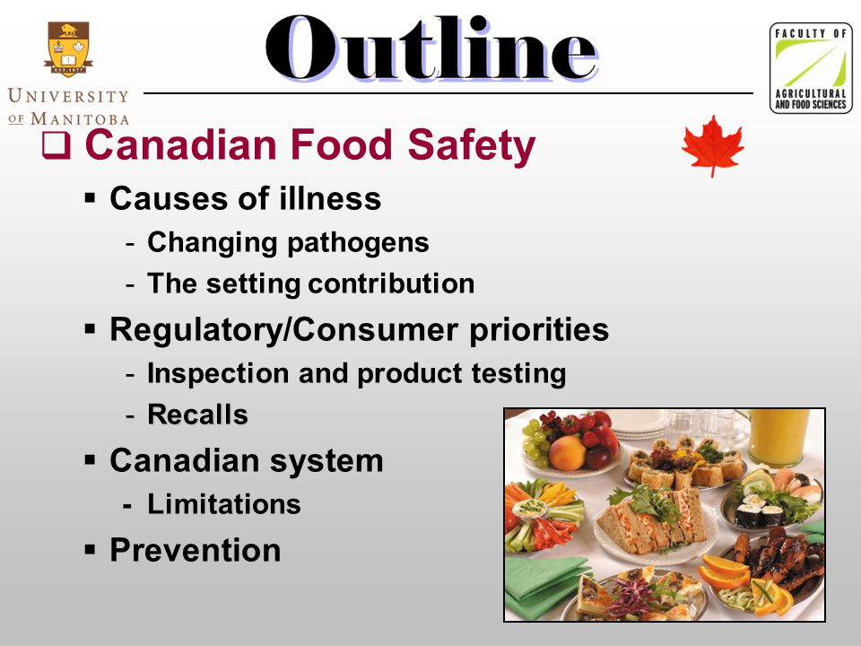  Canadian Food Safety  Causes of illness -Changing pathogens -The setting contribution  Regulatory/Consumer priorities -Inspection and product testing -Recalls  Canadian system - Limitations  Prevention