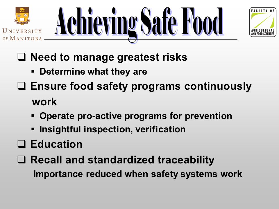  Need to manage greatest risks  Determine what they are  Ensure food safety programs continuously work  Operate pro-active programs for prevention  Insightful inspection, verification  Education  Recall and standardized traceability Importance reduced when safety systems work