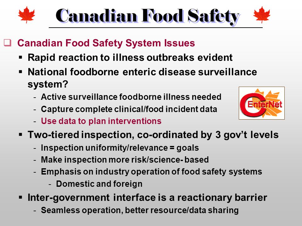  Canadian Food Safety System Issues  Rapid reaction to illness outbreaks evident  National foodborne enteric disease surveillance system? -Active s