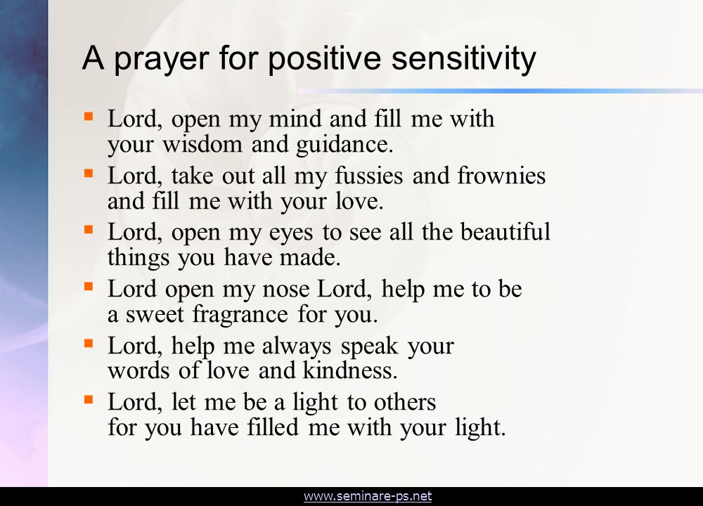 www.seminare-ps.net A prayer for positive sensitivity  Lord, open my mind and fill me with your wisdom and guidance.