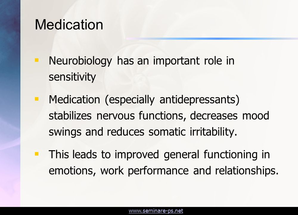 www.seminare-ps.net Medication  Neurobiology has an important role in sensitivity  Medication (especially antidepressants) stabilizes nervous functions, decreases mood swings and reduces somatic irritability.