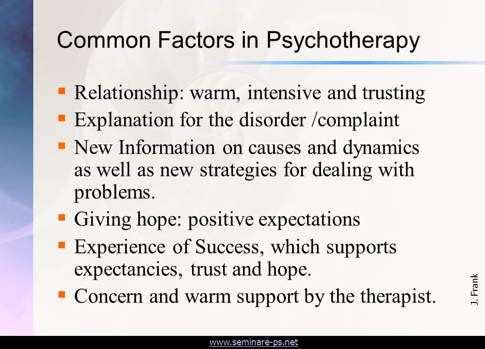 www.seminare-ps.net Common Factors in Psychotherapy  Relationship: warm, intensive and trusting  Explanation for the disorder /complaint  New Information on causes and dynamics as well as new strategies for dealing with problems.