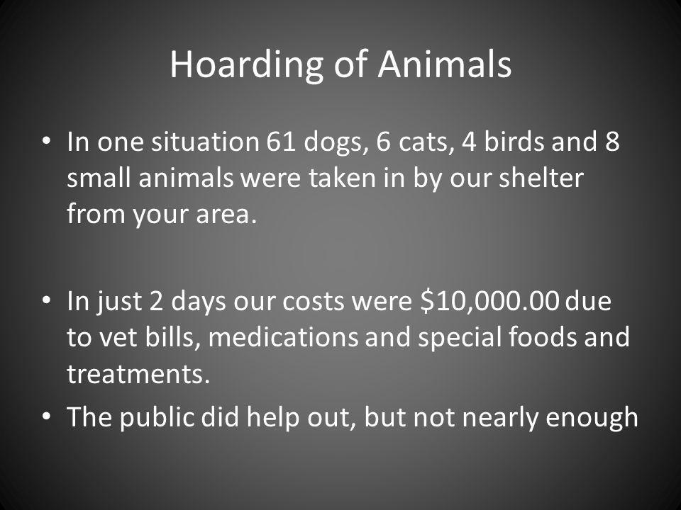 Hoarding of Animals In one situation 61 dogs, 6 cats, 4 birds and 8 small animals were taken in by our shelter from your area.