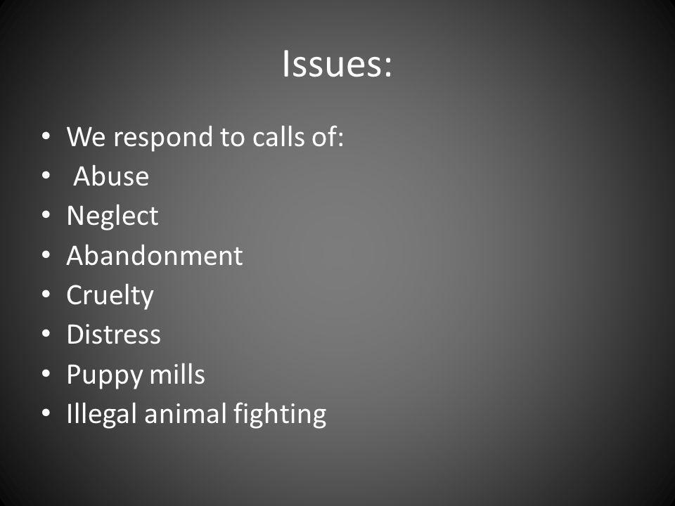 Issues: We respond to calls of: Abuse Neglect Abandonment Cruelty Distress Puppy mills Illegal animal fighting
