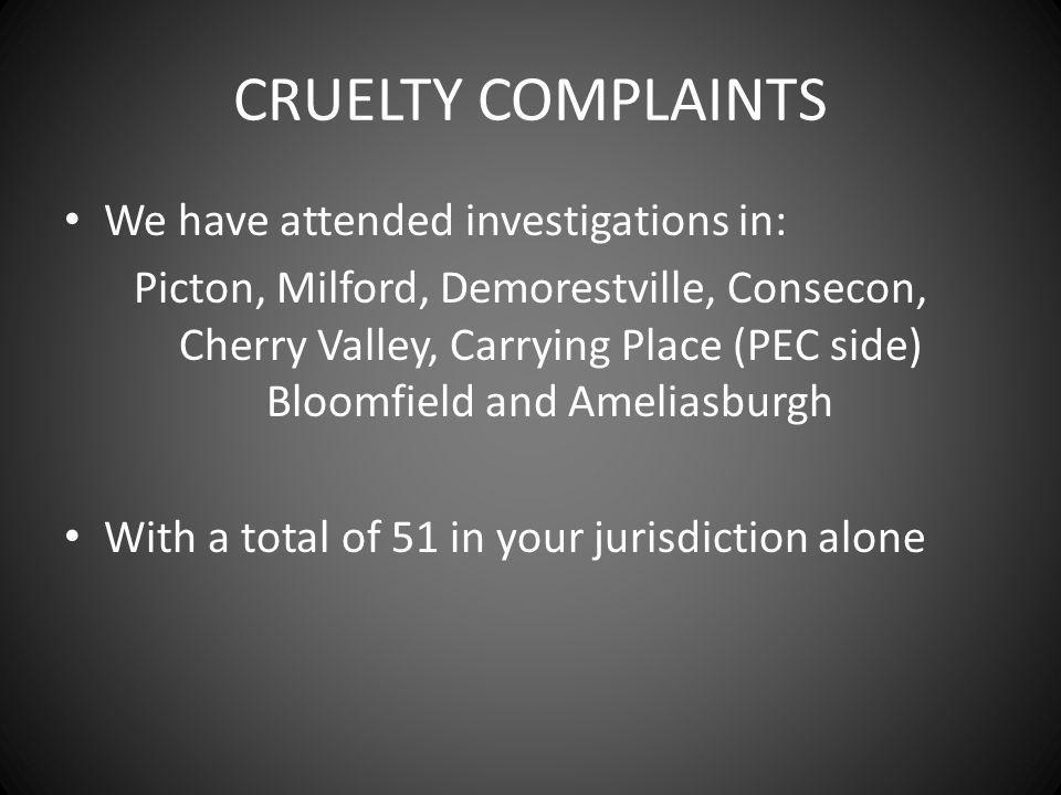 CRUELTY COMPLAINTS We have attended investigations in: Picton, Milford, Demorestville, Consecon, Cherry Valley, Carrying Place (PEC side) Bloomfield and Ameliasburgh With a total of 51 in your jurisdiction alone
