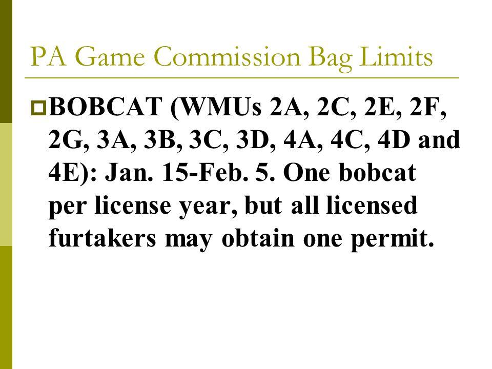 PA Game Commission Bag Limits  BOBCAT (WMUs 2A, 2C, 2E, 2F, 2G, 3A, 3B, 3C, 3D, 4A, 4C, 4D and 4E): Jan.