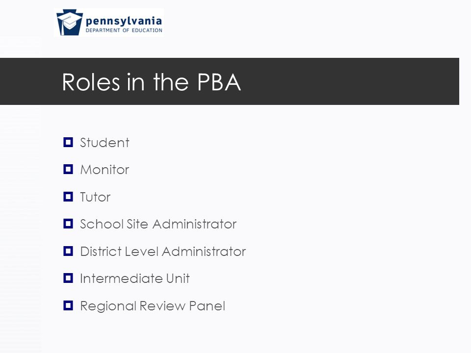 Roles in the PBA  Student  Monitor  Tutor  School Site Administrator  District Level Administrator  Intermediate Unit  Regional Review Panel