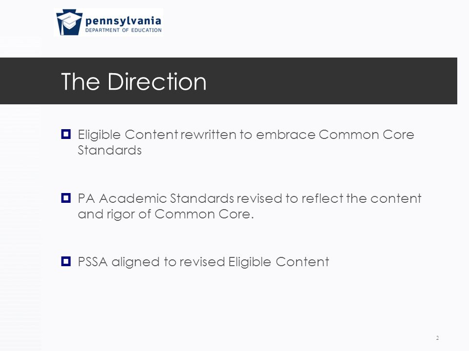 The Direction  Eligible Content rewritten to embrace Common Core Standards  PA Academic Standards revised to reflect the content and rigor of Common