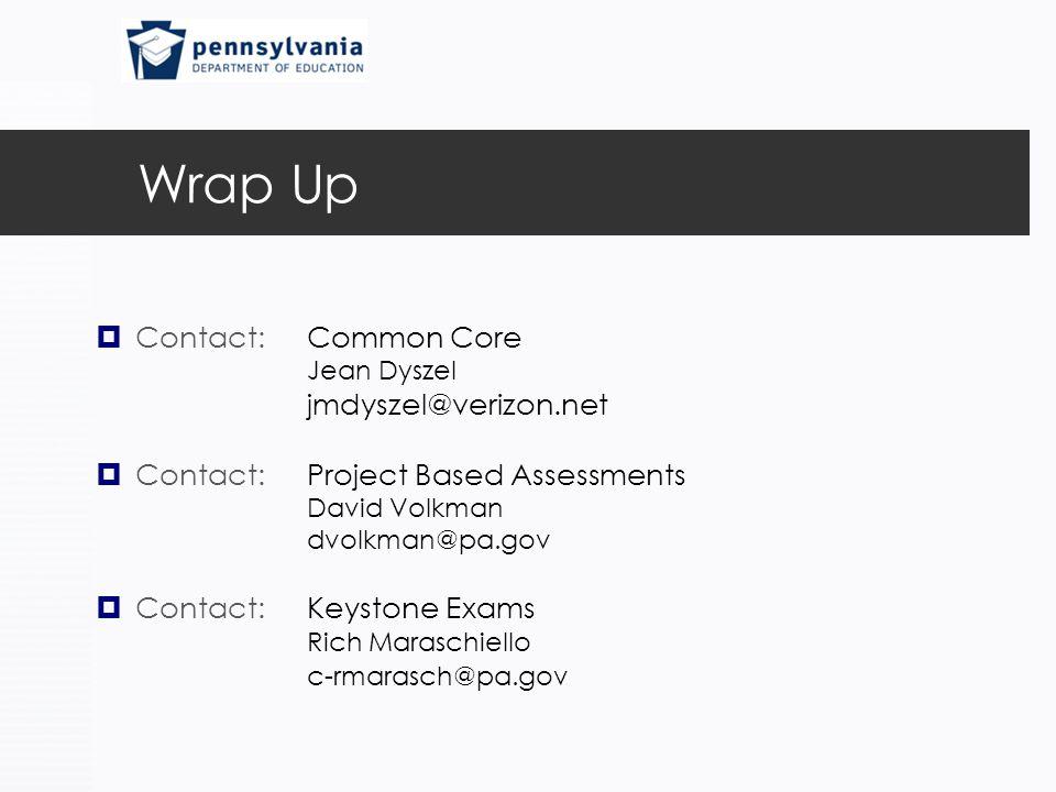 Wrap Up  Contact: Common Core Jean Dyszel jmdyszel@verizon.net  Contact: Project Based Assessments David Volkman dvolkman@pa.gov  Contact: Keystone Exams Rich Maraschiello c-rmarasch@pa.gov