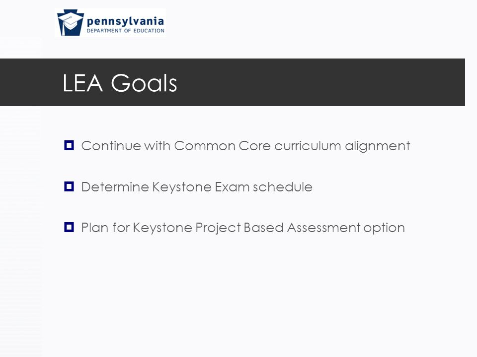 LEA Goals  Continue with Common Core curriculum alignment  Determine Keystone Exam schedule  Plan for Keystone Project Based Assessment option