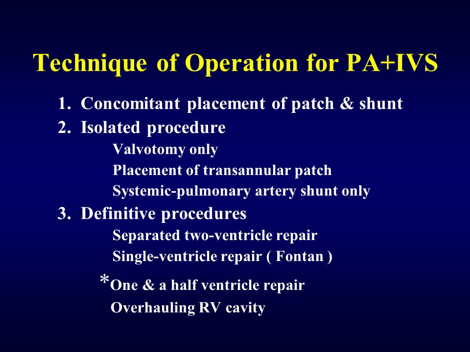 Technique of Operation for PA+IVS 1. Concomitant placement of patch & shunt 2. Isolated procedure Valvotomy only Placement of transannular patch Syste