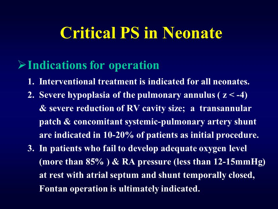 Critical PS in Neonate  Indications for operation 1. Interventional treatment is indicated for all neonates. 2. Severe hypoplasia of the pulmonary an