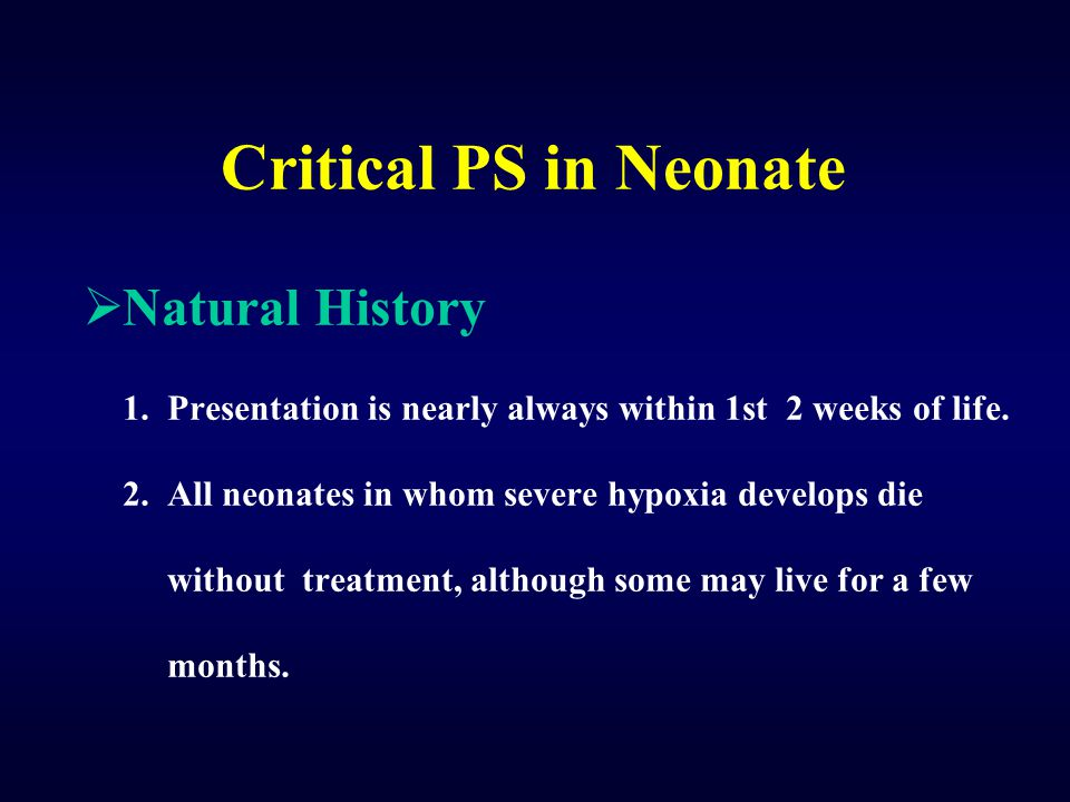 Critical PS in Neonate  Natural History 1. Presentation is nearly always within 1st 2 weeks of life. 2. All neonates in whom severe hypoxia develops