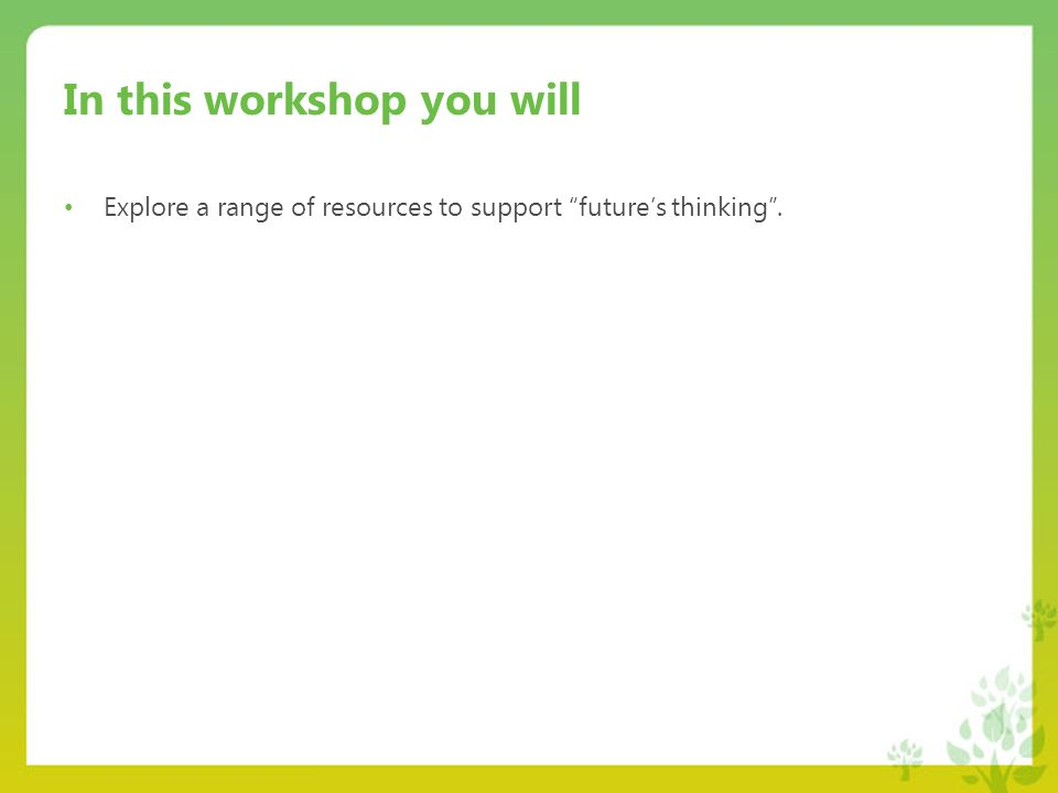 In this workshop you will Explore a range of resources to support future's thinking .