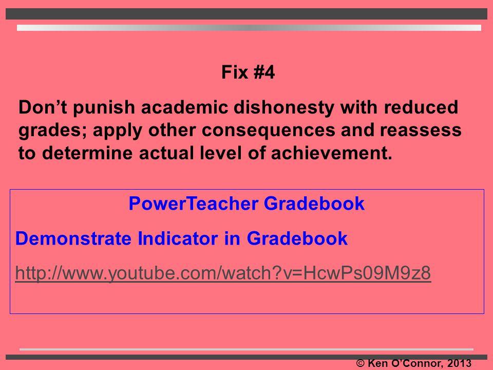 © Ken O'Connor, 2013 PowerTeacher Gradebook Demonstrate Indicator in Gradebook http://www.youtube.com/watch?v=HcwPs09M9z8 Fix #4 Don't punish academic