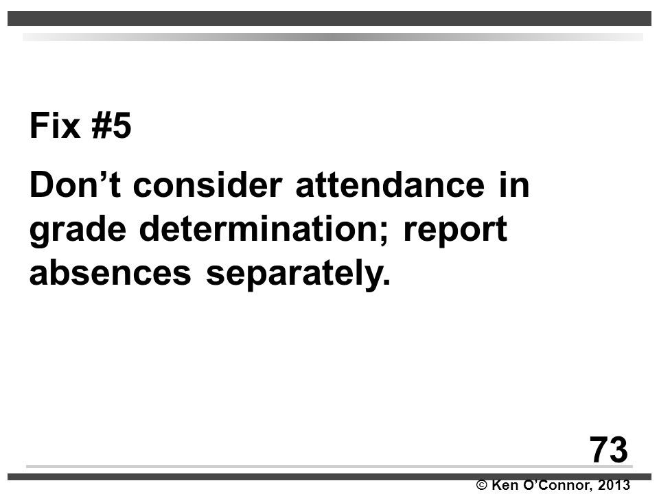 © Ken O'Connor, 2013 Fix #5 Don't consider attendance in grade determination; report absences separately. 73