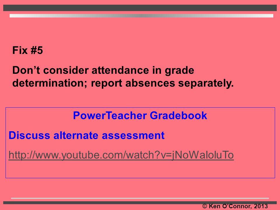 © Ken O'Connor, 2013 PowerTeacher Gradebook Discuss alternate assessment http://www.youtube.com/watch?v=jNoWaIoluTo Fix #5 Don't consider attendance i