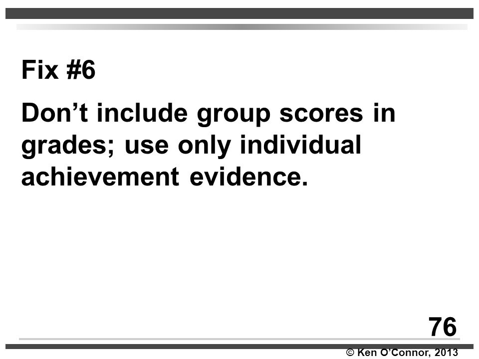 © Ken O'Connor, 2013 Fix #6 Don't include group scores in grades; use only individual achievement evidence. 76