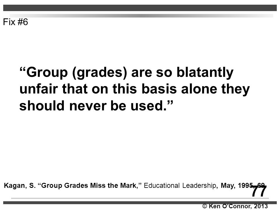 """© Ken O'Connor, 2013 """"Group (grades) are so blatantly unfair that on this basis alone they should never be used."""" Kagan, S. """"Group Grades Miss the Mar"""