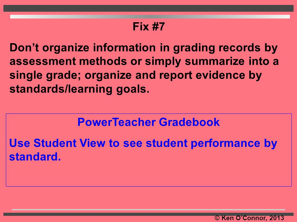 © Ken O'Connor, 2013 PowerTeacher Gradebook Use Student View to see student performance by standard. Fix #7 Don't organize information in grading reco