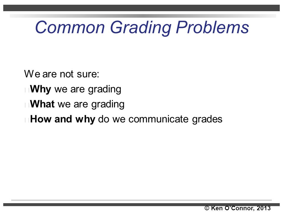© Ken O'Connor, 2013 Common Grading Problems We are not sure: Why we are grading What we are grading How and why do we communicate grades