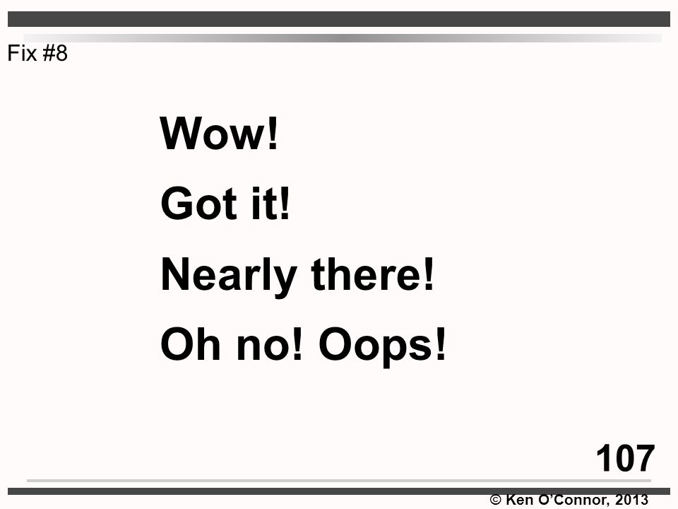 © Ken O'Connor, 2013 Wow! Got it! Nearly there! Oh no! Oops! Fix #8 107